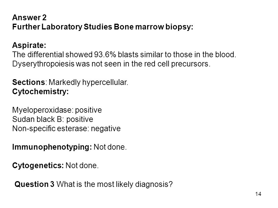 Answer 2 Further Laboratory Studies Bone marrow biopsy: Aspirate: The differential showed 93.6% blasts similar to those in the blood.