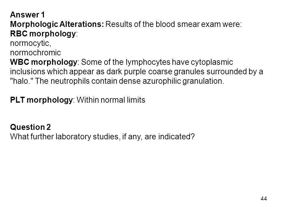 Answer 1 Morphologic Alterations: Results of the blood smear exam were: RBC morphology: normocytic,