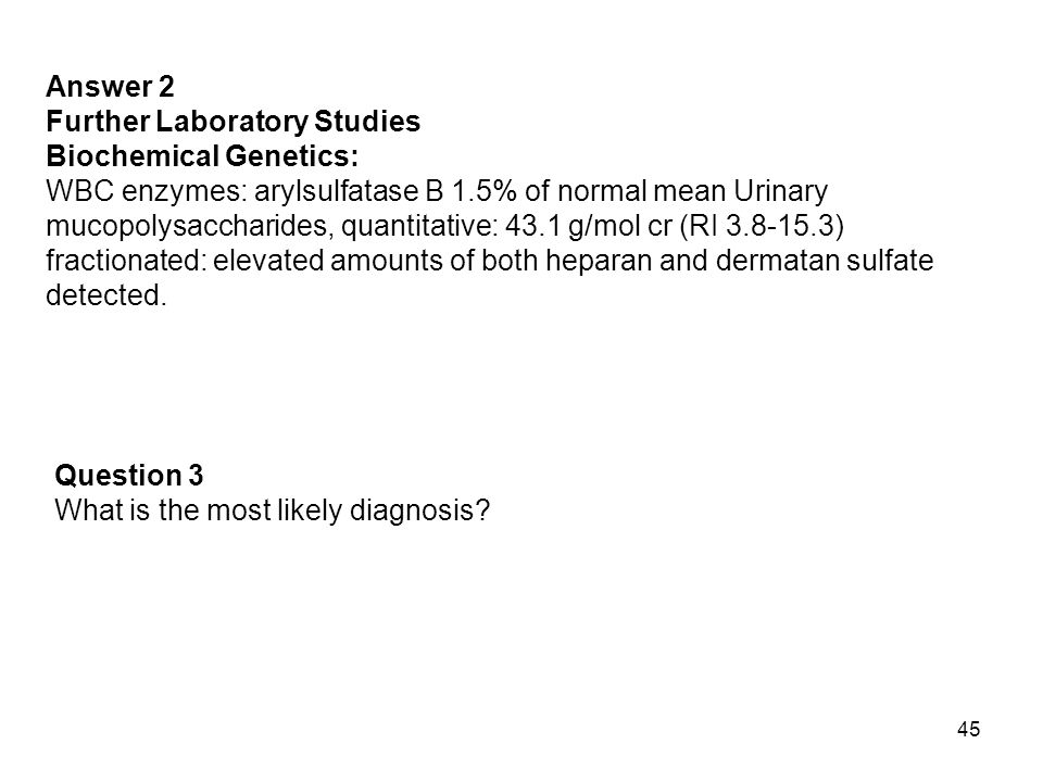 Answer 2 Further Laboratory Studies. Biochemical Genetics: WBC enzymes: arylsulfatase B 1.5% of normal mean Urinary.