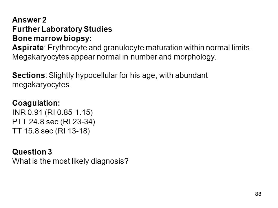 Answer 2 Further Laboratory Studies. Bone marrow biopsy: Aspirate: Erythrocyte and granulocyte maturation within normal limits.
