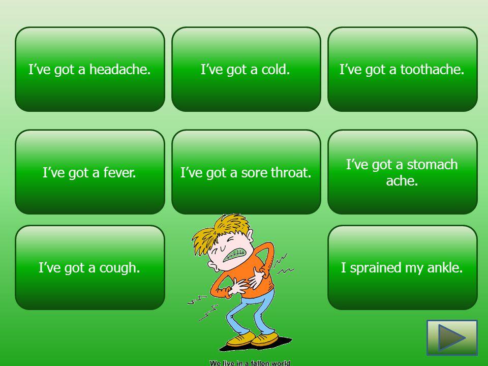 I've got a headache. I've got a cold. I've got a toothache. I've got a fever. I've got a sore throat.