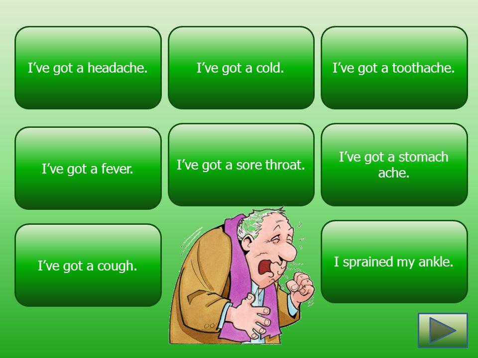 I've got a headache. I've got a cold. I've got a toothache. I've got a sore throat. I've got a stomach ache.