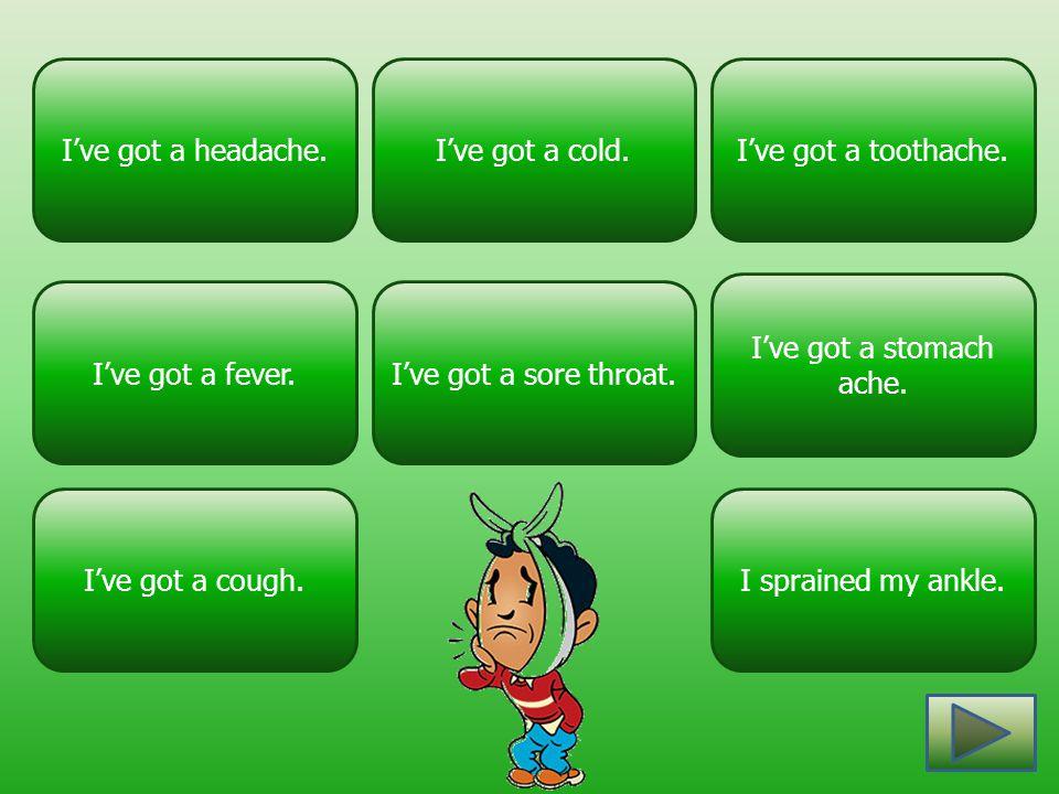I've got a headache. I've got a cold. I've got a toothache. I've got a stomach ache. I've got a fever.