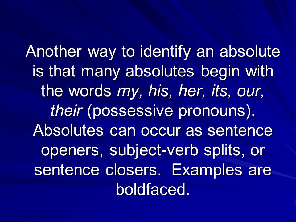 Another way to identify an absolute is that many absolutes begin with the words my, his, her, its, our, their (possessive pronouns).