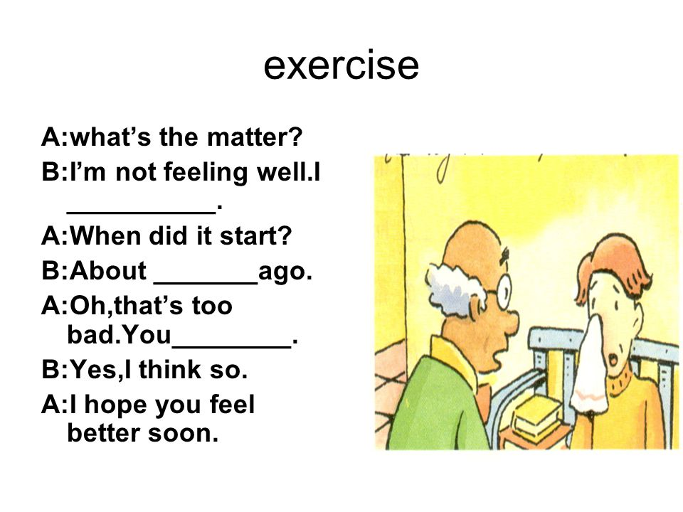 exercise A:what's the matter B:I'm not feeling well.I __________.