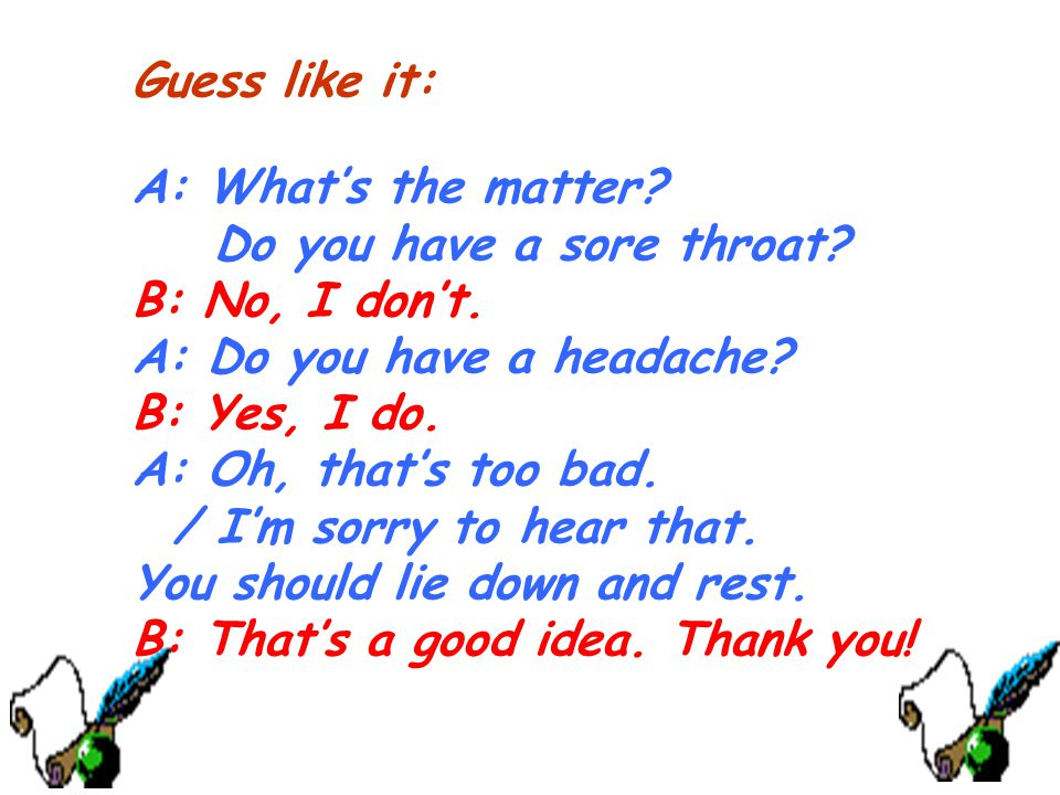 Guess like it: A: What's the matter Do you have a sore throat B: No, I don't. A: Do you have a headache