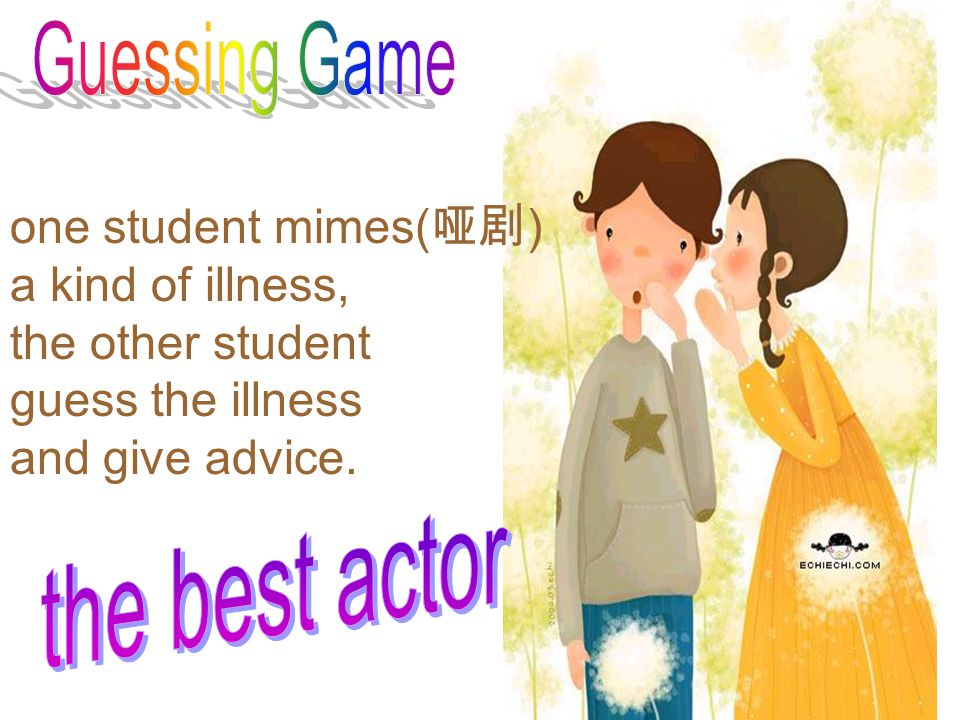 Guessing Game one student mimes(哑剧) a kind of illness, the other student. guess the illness. and give advice.