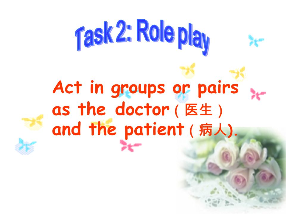 Act in groups or pairs as the doctor(医生) and the patient(病人).