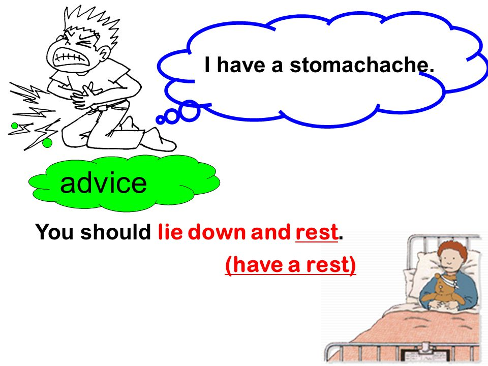 advice I have a stomachache. You should lie down and rest.