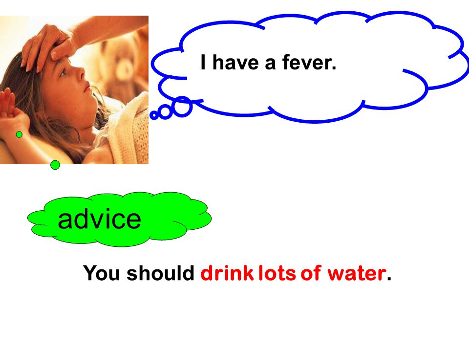I have a fever. advice You should drink lots of water.