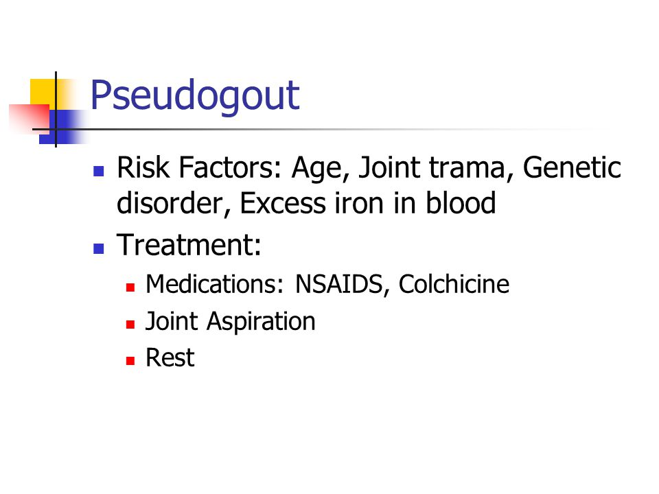 Pseudogout Risk Factors: Age, Joint trama, Genetic disorder, Excess iron in blood. Treatment: Medications: NSAIDS, Colchicine.