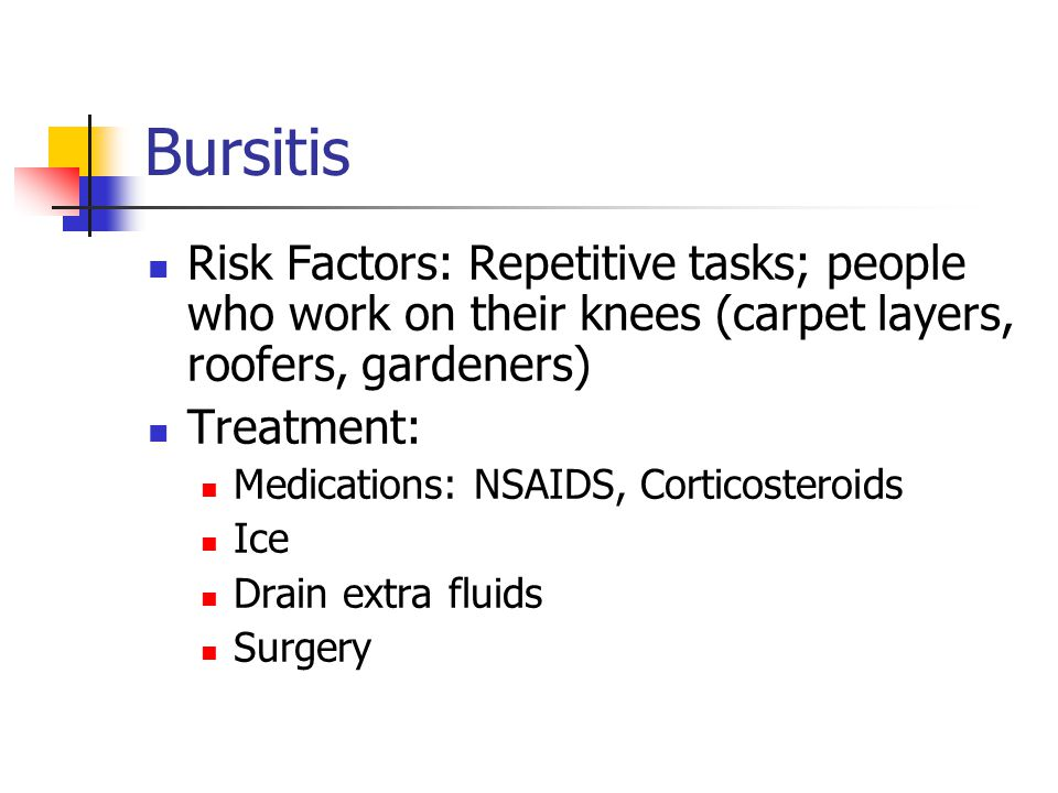 Bursitis Risk Factors: Repetitive tasks; people who work on their knees (carpet layers, roofers, gardeners)