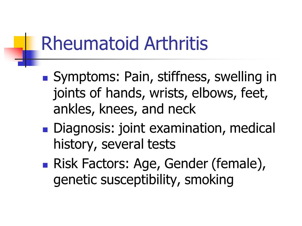 Rheumatoid Arthritis Symptoms: Pain, stiffness, swelling in joints of hands, wrists, elbows, feet, ankles, knees, and neck.
