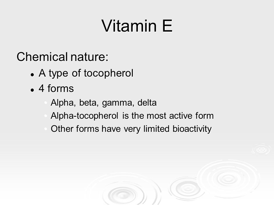 Vitamin E Chemical nature: A type of tocopherol 4 forms