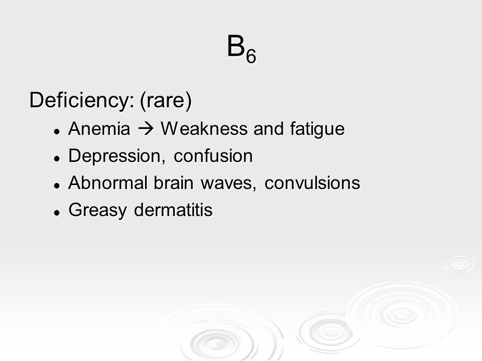 B6 Deficiency: (rare) Anemia  Weakness and fatigue