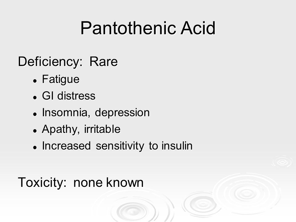 Pantothenic Acid Deficiency: Rare Toxicity: none known Fatigue