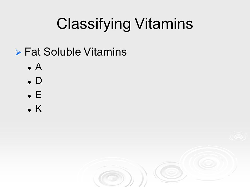 Classifying Vitamins Fat Soluble Vitamins A D E K
