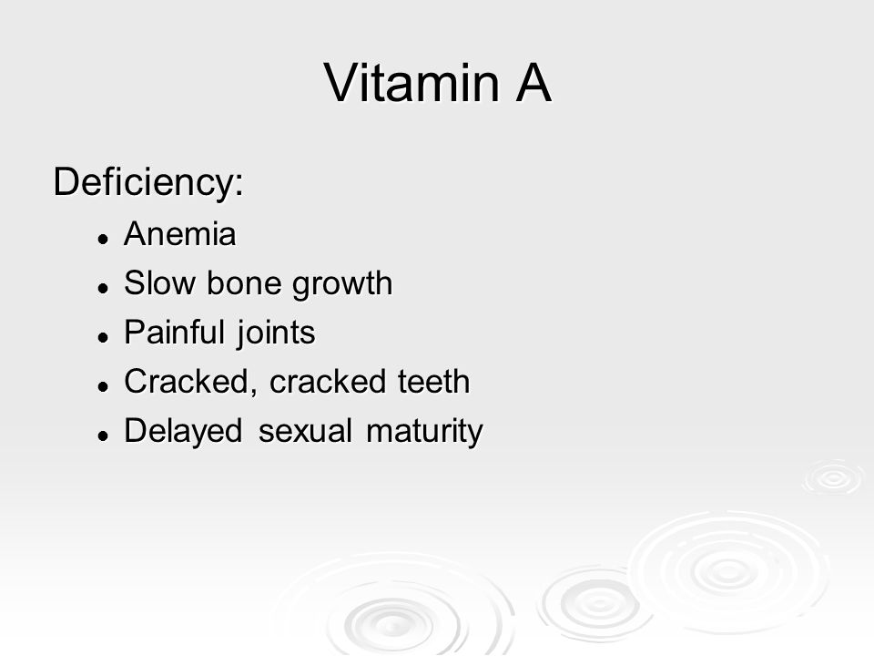 Vitamin A Deficiency: Anemia Slow bone growth Painful joints