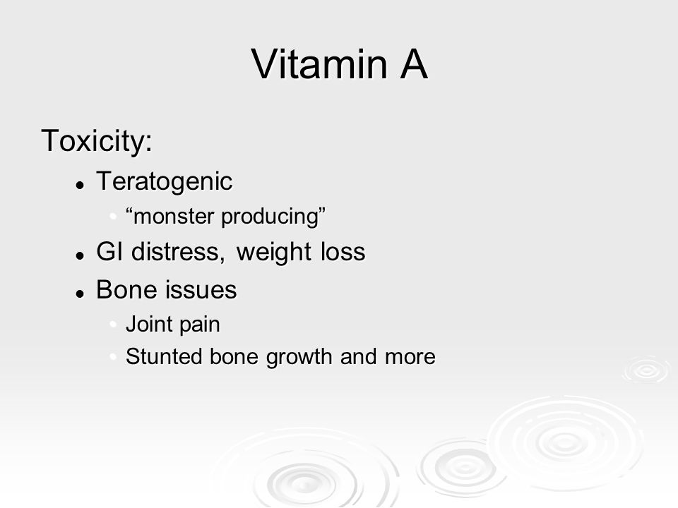 Vitamin A Toxicity: Teratogenic GI distress, weight loss Bone issues