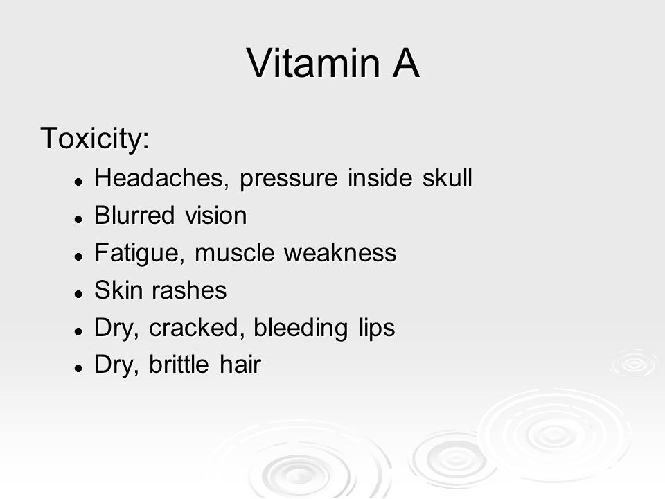 Vitamin A Toxicity: Headaches, pressure inside skull Blurred vision