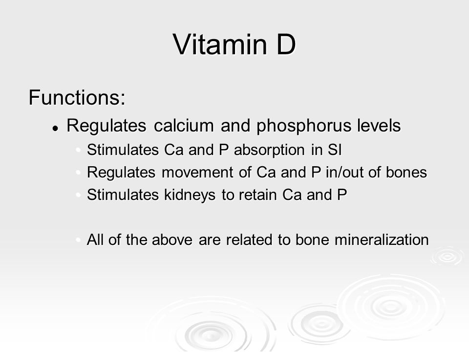 Vitamin D Functions: Regulates calcium and phosphorus levels