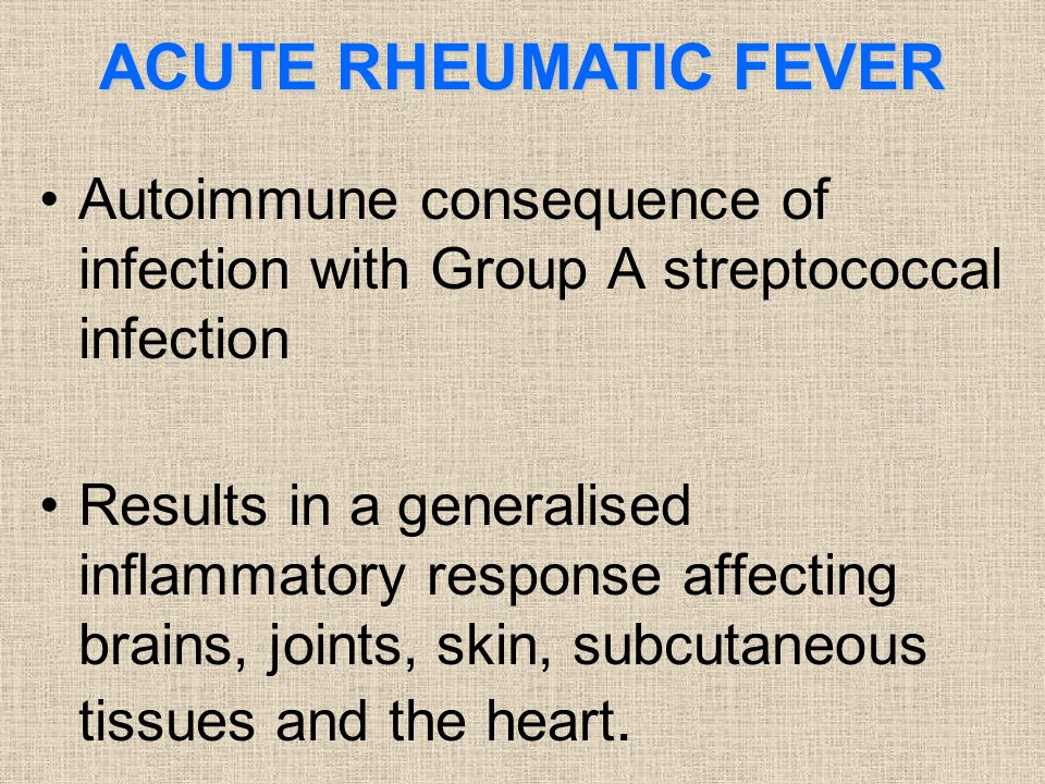 ACUTE RHEUMATIC FEVER Autoimmune consequence of infection with Group A streptococcal infection.