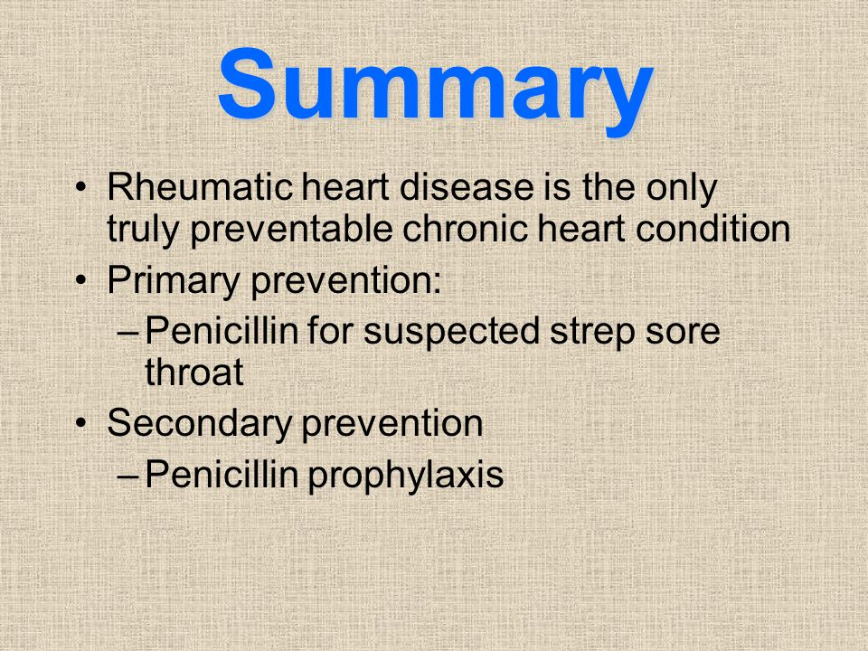 Summary Rheumatic heart disease is the only truly preventable chronic heart condition. Primary prevention: