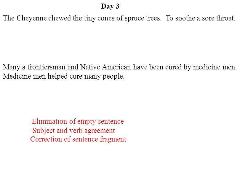 Day 3 The Cheyenne chewed the tiny cones of spruce trees. To soothe a sore throat.