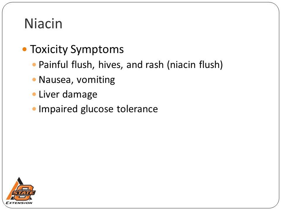 Niacin Toxicity Symptoms Painful flush, hives, and rash (niacin flush)