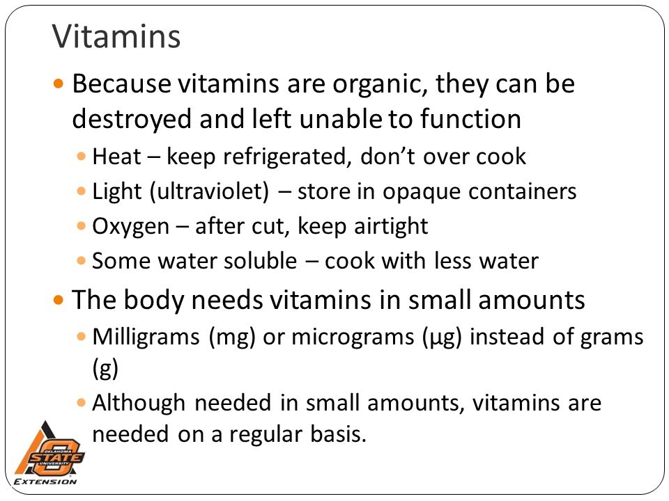 Vitamins Because vitamins are organic, they can be destroyed and left unable to function. Heat – keep refrigerated, don't over cook.