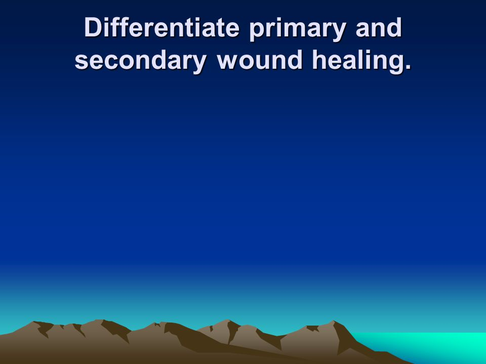 Differentiate primary and secondary wound healing.