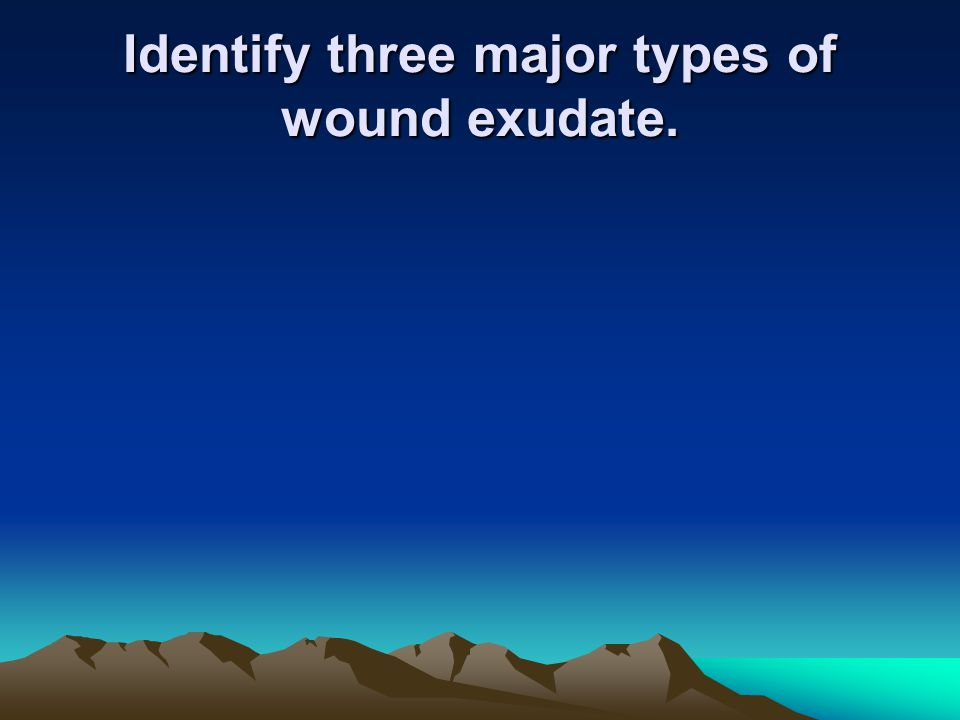 Identify three major types of wound exudate.