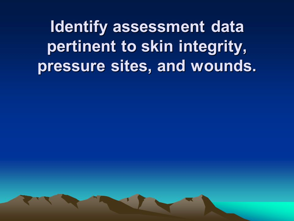 Identify assessment data pertinent to skin integrity, pressure sites, and wounds.