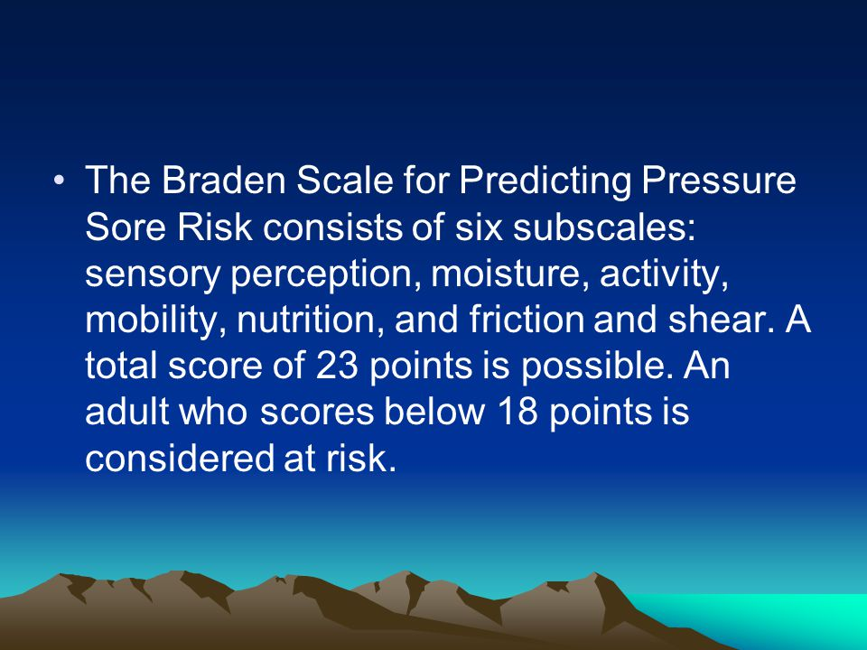The Braden Scale for Predicting Pressure Sore Risk consists of six subscales: sensory perception, moisture, activity, mobility, nutrition, and friction and shear.