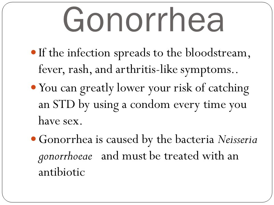 Gonorrhea If the infection spreads to the bloodstream, fever, rash, and arthritis-like symptoms..