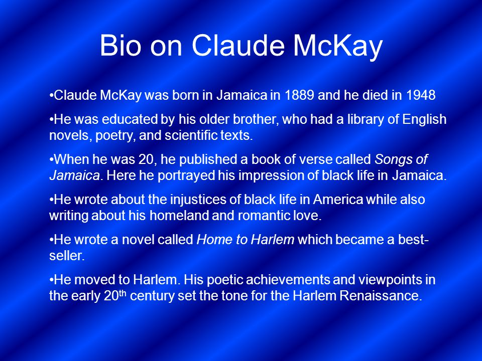 Bio on Claude McKay Claude McKay was born in Jamaica in 1889 and he died in 1948.