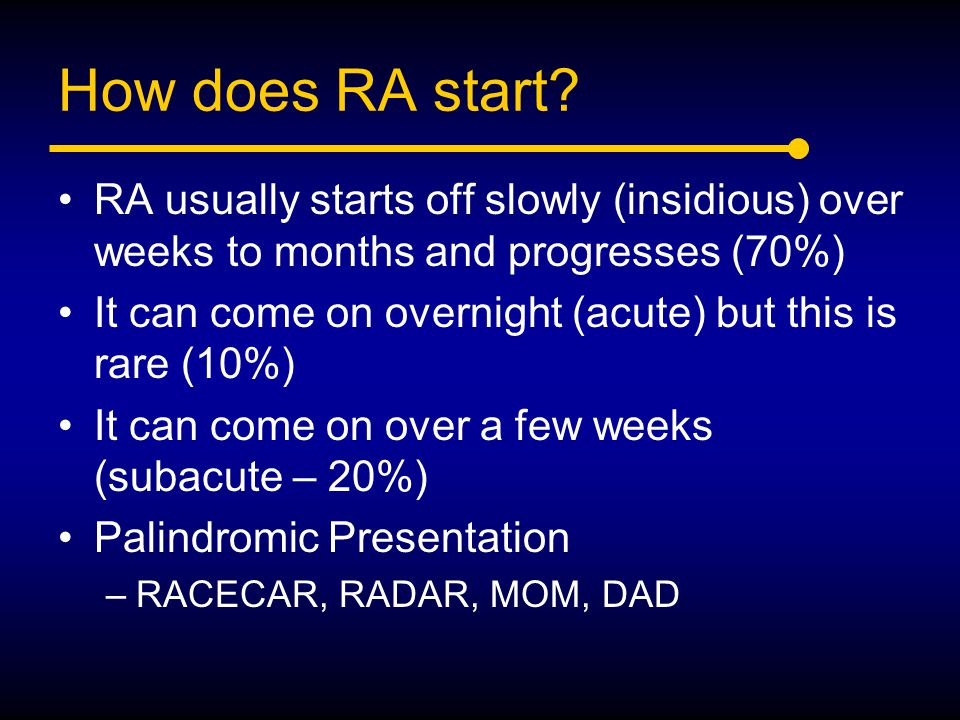How does RA start RA usually starts off slowly (insidious) over weeks to months and progresses (70%)