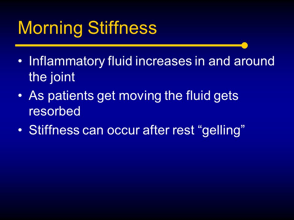 Morning Stiffness Inflammatory fluid increases in and around the joint