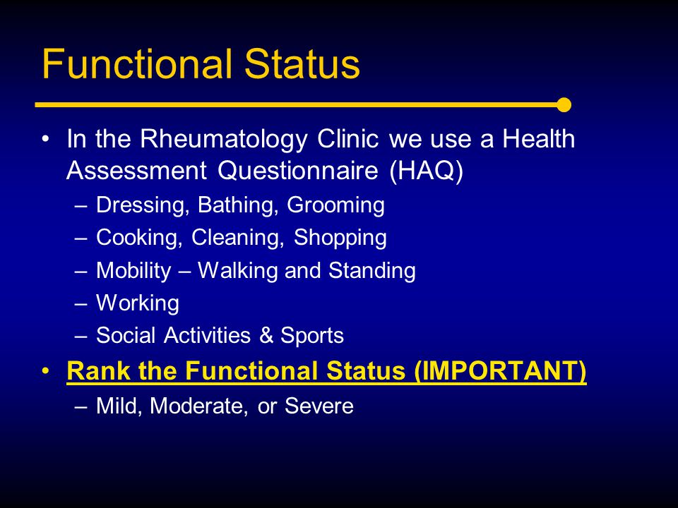 Functional Status In the Rheumatology Clinic we use a Health Assessment Questionnaire (HAQ) Dressing, Bathing, Grooming.