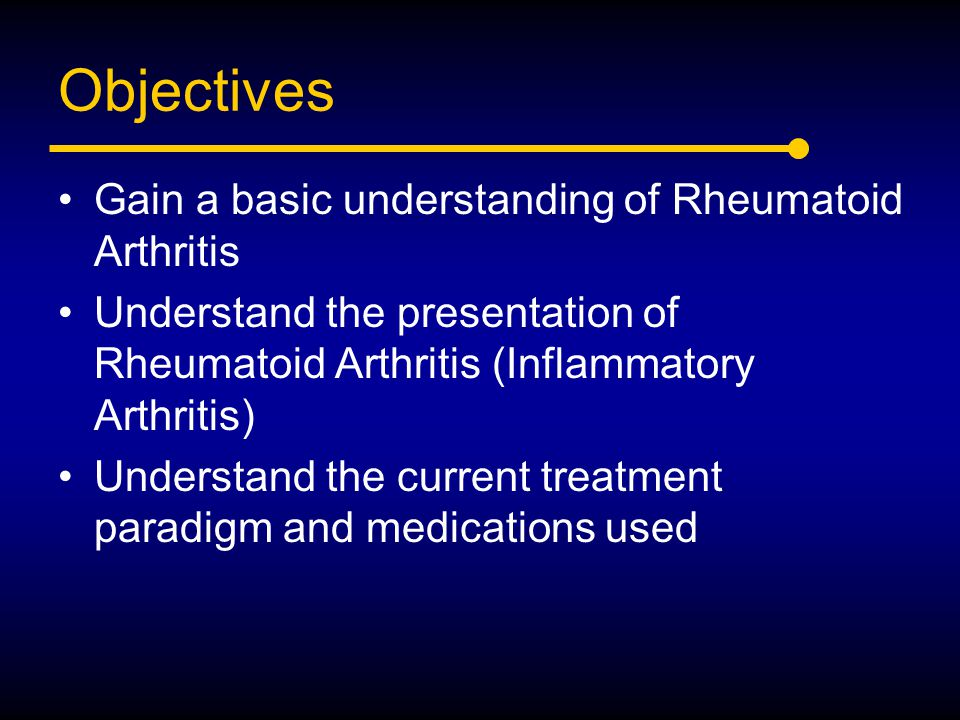 Objectives Gain a basic understanding of Rheumatoid Arthritis