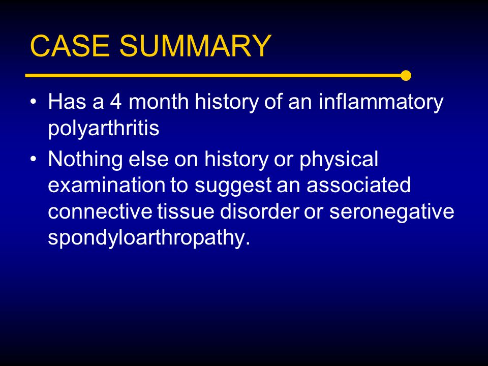 CASE SUMMARY Has a 4 month history of an inflammatory polyarthritis