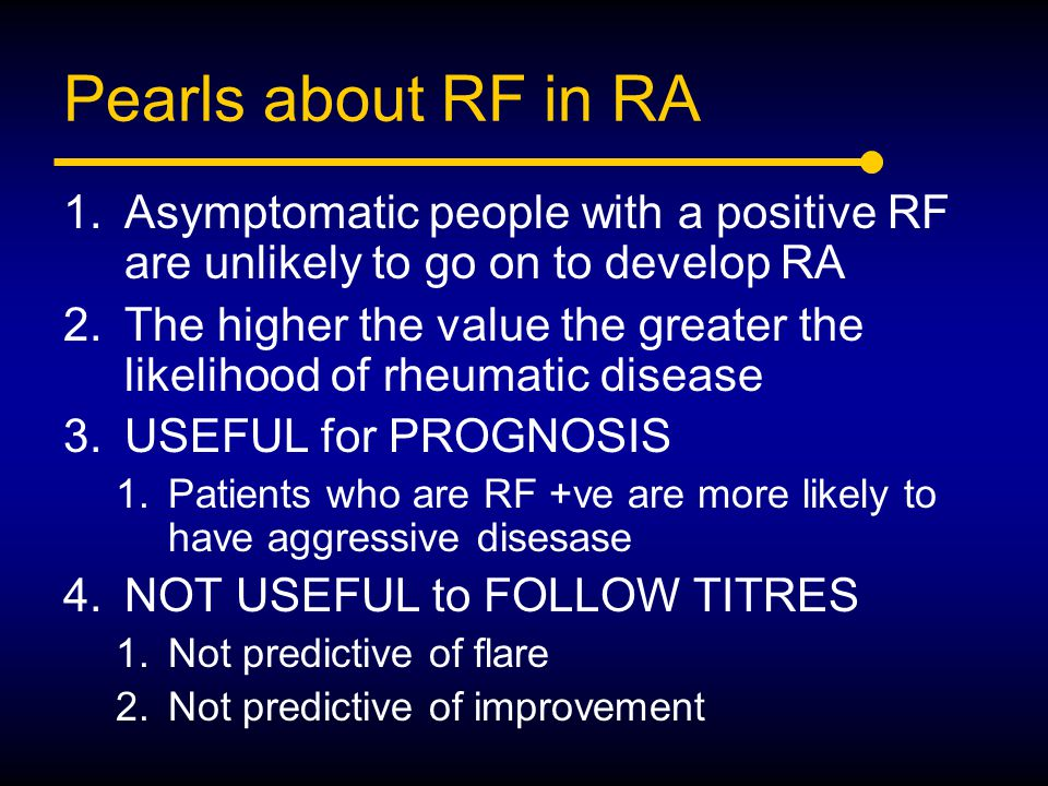 Pearls about RF in RA Asymptomatic people with a positive RF are unlikely to go on to develop RA.