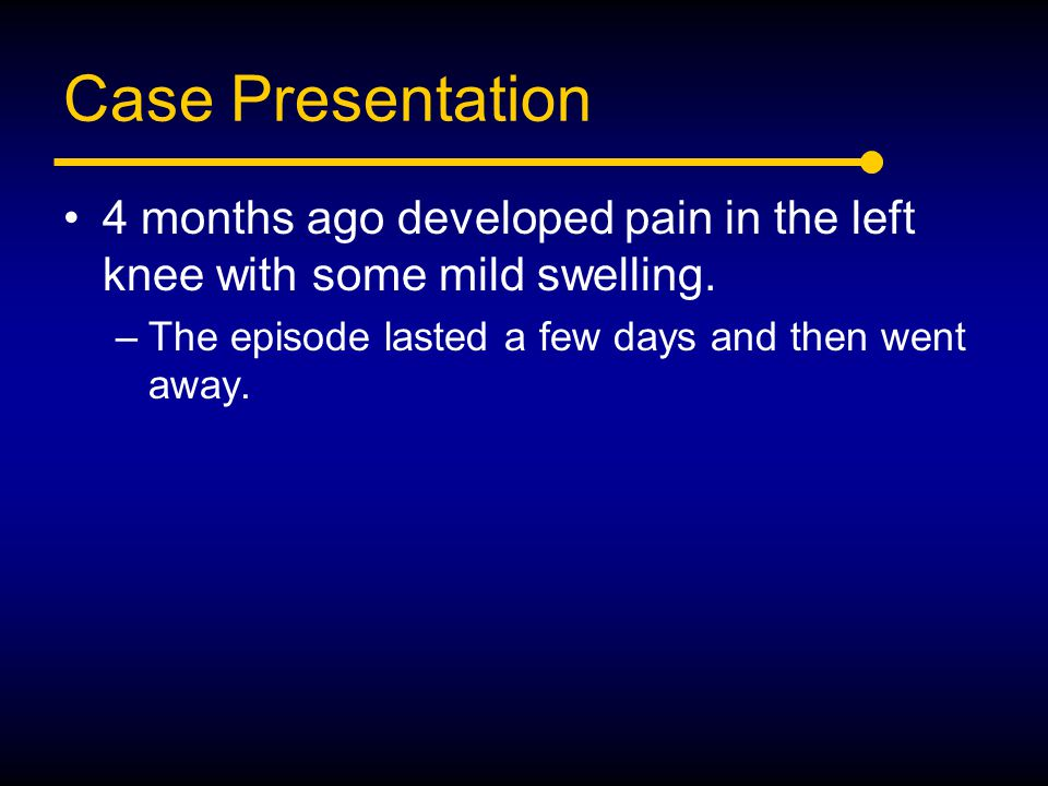 Case Presentation 4 months ago developed pain in the left knee with some mild swelling.