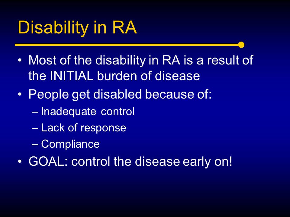 Disability in RA Most of the disability in RA is a result of the INITIAL burden of disease. People get disabled because of: