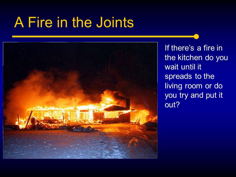 A Fire in the Joints If there's a fire in the kitchen do you wait until it spreads to the living room or do you try and put it out