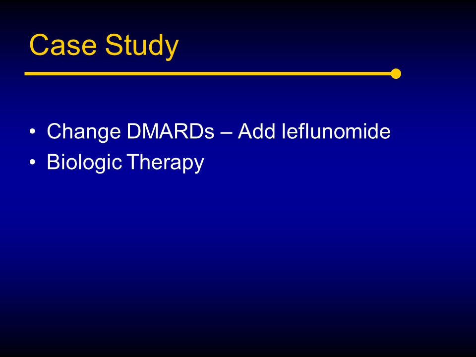 Case Study Change DMARDs – Add leflunomide Biologic Therapy