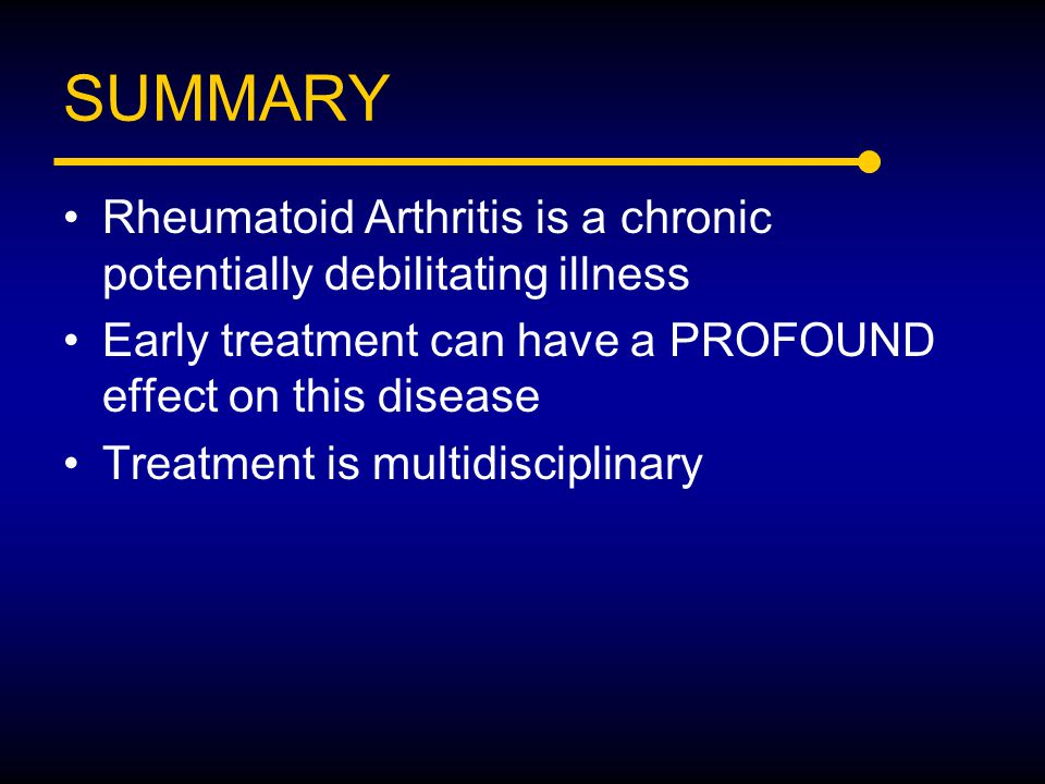 SUMMARY Rheumatoid Arthritis is a chronic potentially debilitating illness. Early treatment can have a PROFOUND effect on this disease.