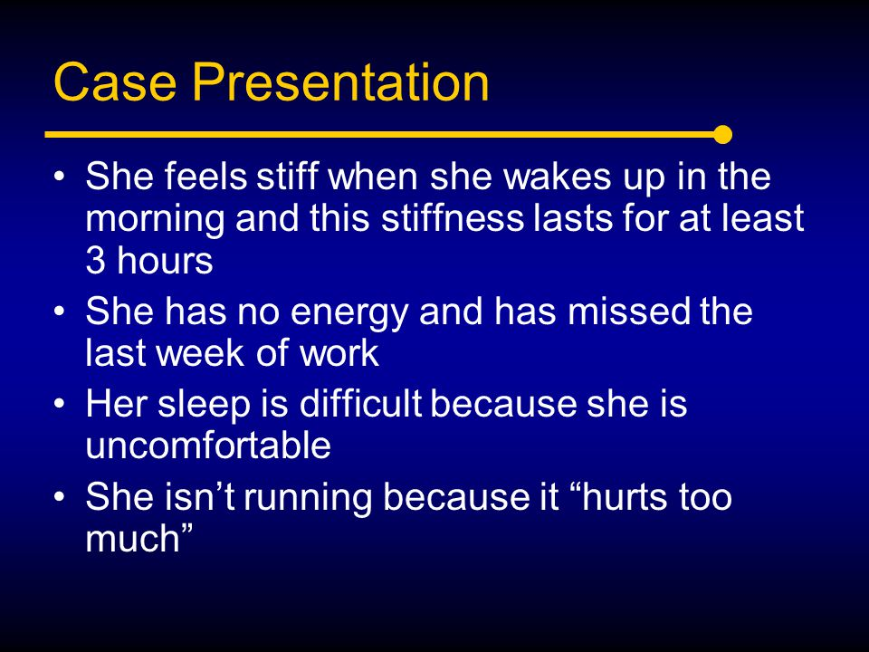 Case Presentation She feels stiff when she wakes up in the morning and this stiffness lasts for at least 3 hours.