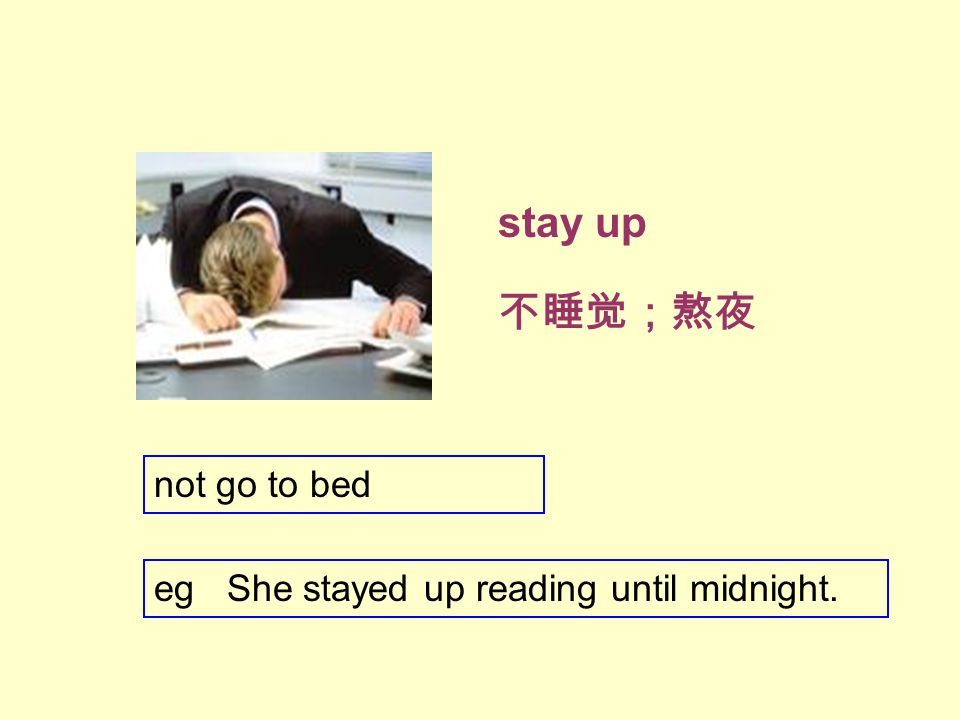 stay up 不睡觉;熬夜 not go to bed eg She stayed up reading until midnight.