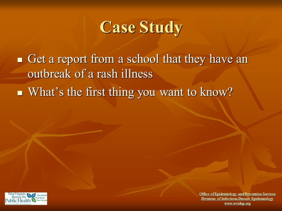 Case Study Get a report from a school that they have an outbreak of a rash illness. What's the first thing you want to know